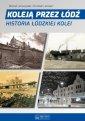 Koleją przez Łódź. Historia łódzkiej - okładka książki